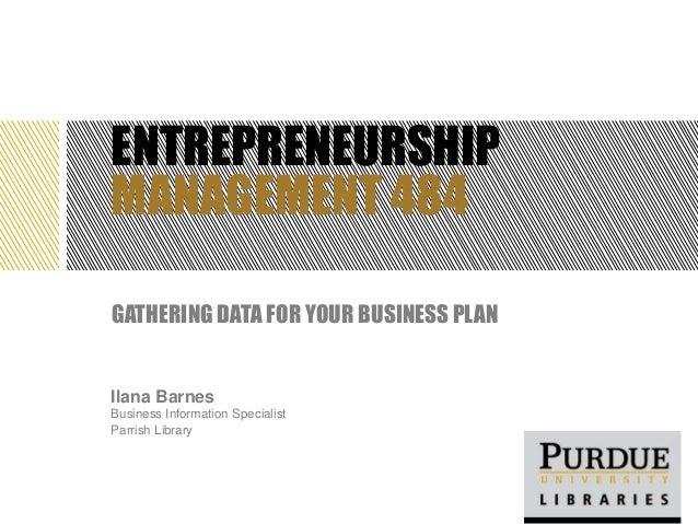 ENTREPRENEURSHIPMANAGEMENT 484GATHERING DATA FOR YOUR BUSINESS PLANIlana BarnesBusiness Information SpecialistParrish Libr...