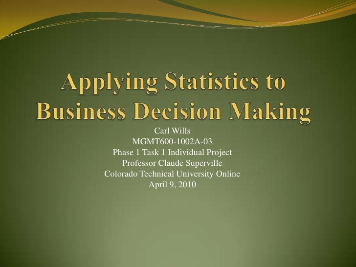 Applying Statistics to Business Decision Making<br />Carl Wills<br />MGMT600-1002A-03<br />Phase 1 Task 1 Individual Proje...