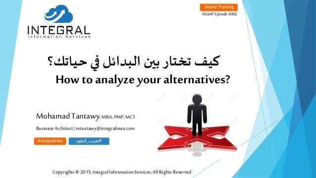 How to analyze your alternatives? Mohamad Tantawy,MBA, PMP,MCT BusinessArchitect|mtantawy@integralmea.com Online Training ...