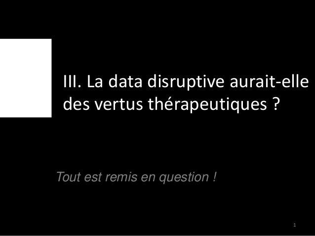 III. La data disruptive aurait-elle des vertus thérapeutiques ? Tout est remis en question ! 1