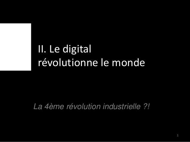 II. Le digital révolutionne le monde La 4ème révolution industrielle ?! 1