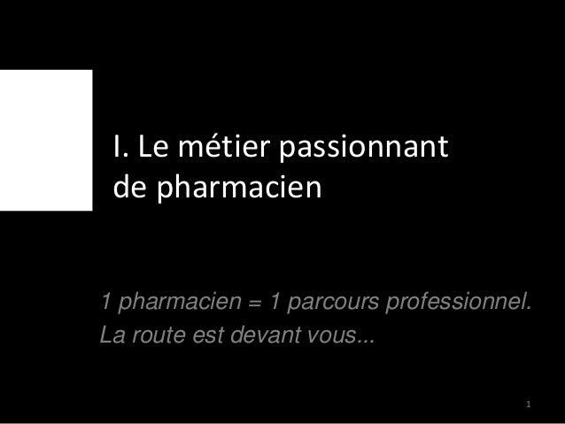 I. Le métier passionnant de pharmacien 1 pharmacien = 1 parcours professionnel. La route est devant vous... 1