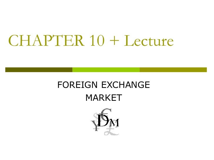 CHAPTER 10 + Lecture FOREIGN EXCHANGE MARKET