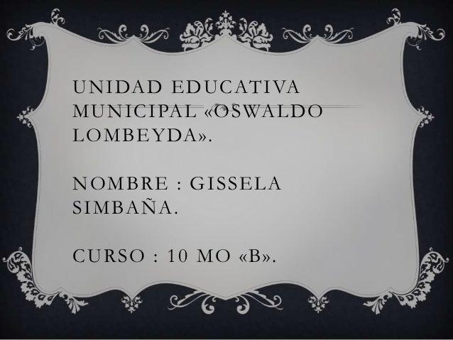UNIDAD EDUCATIVAMUNICIPAL «OSWALDOLOMBEYDA».NOMBRE : GISSELASIMBAÑA.CURSO : 10 MO «B».