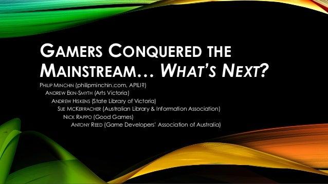 GAMERS CONQUERED THE MAINSTREAM… WHAT'S NEXT? PHILIP MINCHIN (philipminchin.com, APILI?) ANDREW EKIN-SMYTH (Arts Victoria)...
