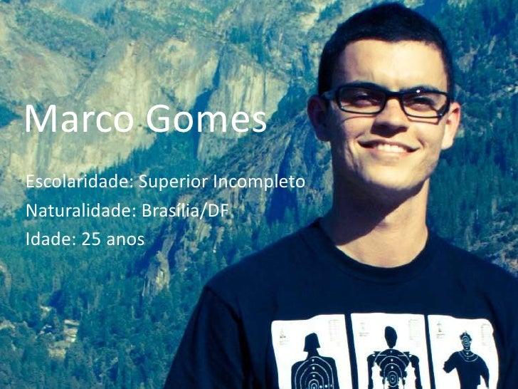 Marco Gomes<br />Escolaridade: Superior Incompleto<br />Naturalidade: Brasília/DF<br />Idade: 25 anos<br />