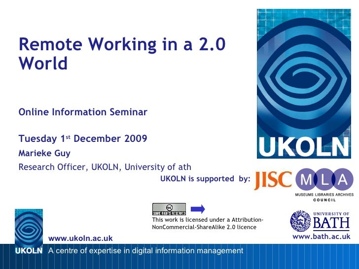 UKOLN is supported  by: Remote Working in a 2.0 World Online Information Seminar Tuesday 1 st  December 2009 Marieke Guy R...
