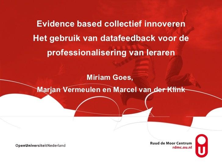 Evidence based collectief innoveren Het gebruik van datafeedback voor de professionalisering van leraren Miriam Goes,  Mar...