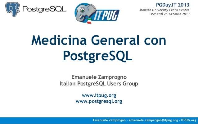 PGDay.IT 2013 Monash University Prato Centre Venerdì 25 Ottobre 2013  Medicina General con PostgreSQL Emanuele Zamprogno I...