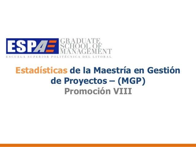 Estadísticas de la Maestría en Gestión        de Proyectos – (MGP)           Promoción VIII