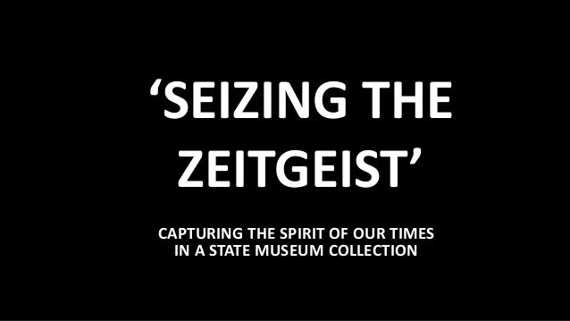 'SEIZING THE ZEITGEIST' CAPTURING THE SPIRIT OF OUR TIMES IN A STATE MUSEUM COLLECTION