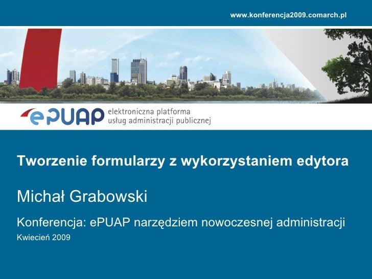 Konferencja: ePUAP narzędziem nowoczesnej administracji Kwiecień 2009 Tworzenie formularzy z wykorzystaniem edytora Michał...