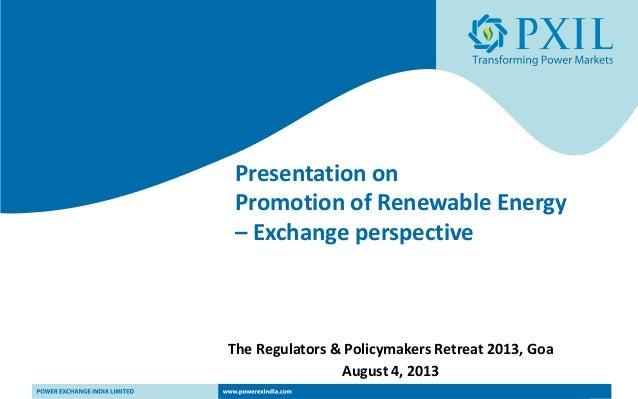 Presentation on Promotion of Renewable Energy – Exchange perspective The Regulators & Policymakers Retreat 2013, Goa Augus...
