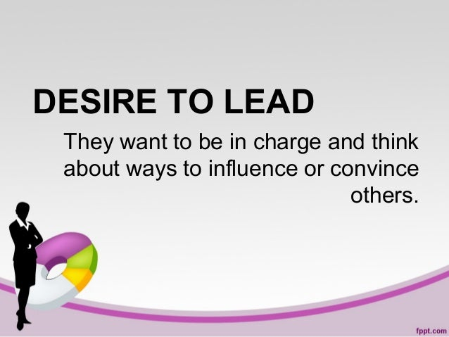 DESIRE TO LEAD They want to be in charge and think about ways to influence or convince others.