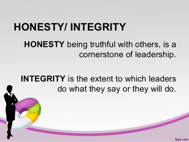 HONESTY/ INTEGRITY HONESTY being truthful with others, is a cornerstone of leadership. INTEGRITY is the extent to which le...
