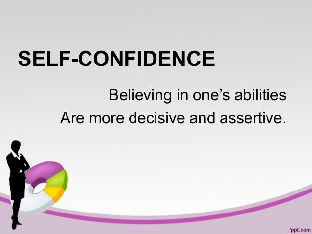 SELF-CONFIDENCE Believing in one's abilities Are more decisive and assertive.