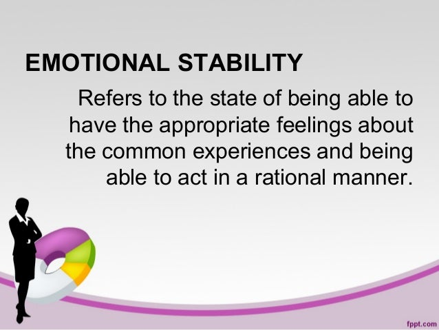 EMOTIONAL STABILITY Refers to the state of being able to have the appropriate feelings about the common experiences and be...