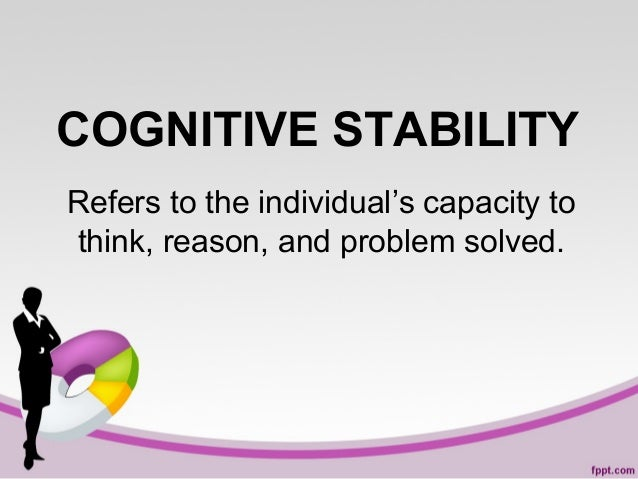 COGNITIVE STABILITY Refers to the individual's capacity to think, reason, and problem solved.