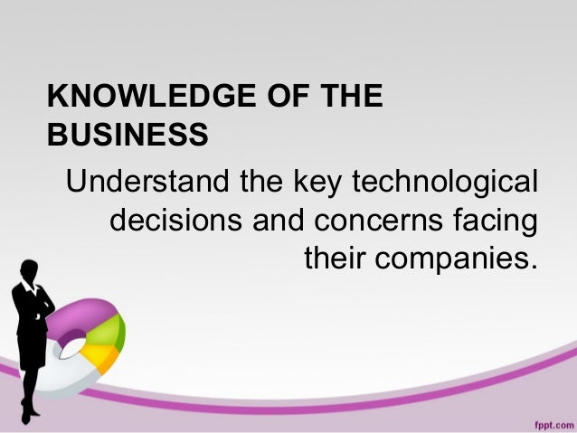 KNOWLEDGE OF THE BUSINESS Understand the key technological decisions and concerns facing their companies.