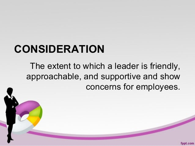 CONSIDERATION The extent to which a leader is friendly, approachable, and supportive and show concerns for employees.
