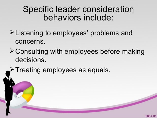 Specific leader consideration behaviors include:  Listening to employees' problems and concerns.  Consulting with employ...