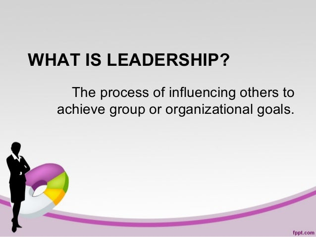 WHAT IS LEADERSHIP? The process of influencing others to achieve group or organizational goals.