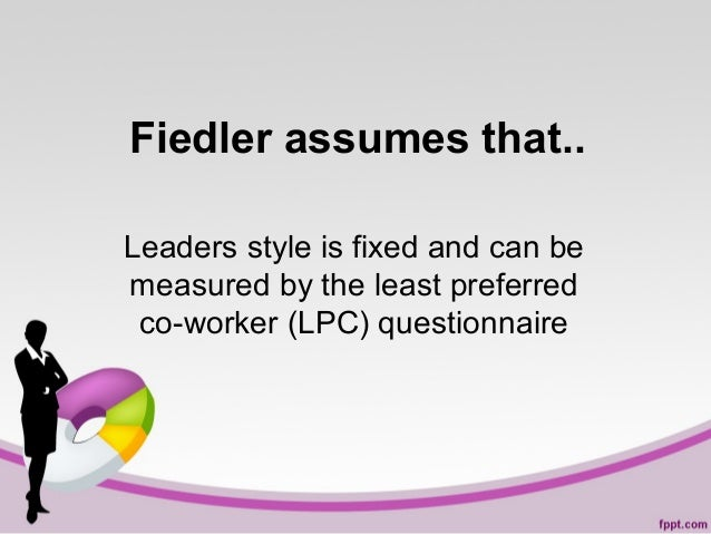Fiedler assumes that.. Leaders style is fixed and can be measured by the least preferred co-worker (LPC) questionnaire