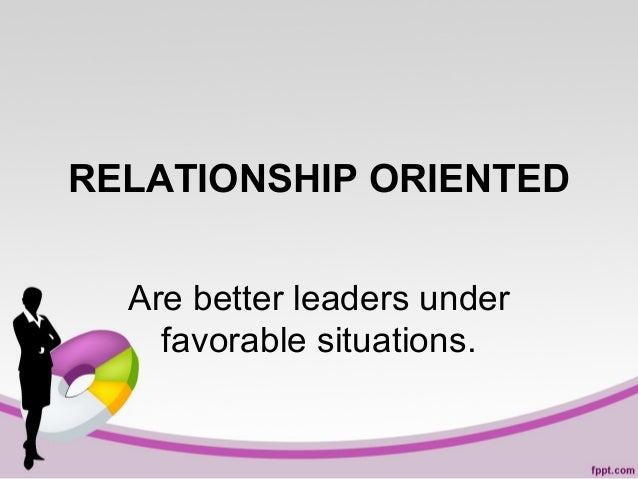 RELATIONSHIP ORIENTED Are better leaders under favorable situations.