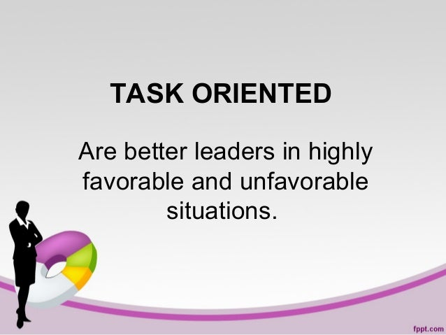 TASK ORIENTED Are better leaders in highly favorable and unfavorable situations.