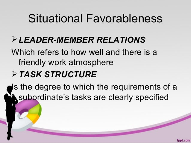 Situational Favorableness  LEADER-MEMBER RELATIONS Which refers to how well and there is a friendly work atmosphere  TAS...