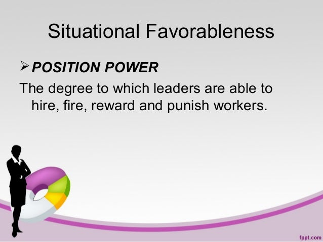Situational Favorableness  POSITION POWER The degree to which leaders are able to hire, fire, reward and punish workers.