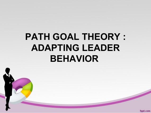 PATH GOAL THEORY : ADAPTING LEADER BEHAVIOR