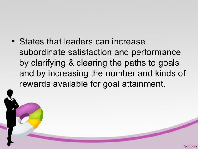 • States that leaders can increase subordinate satisfaction and performance by clarifying & clearing the paths to goals an...
