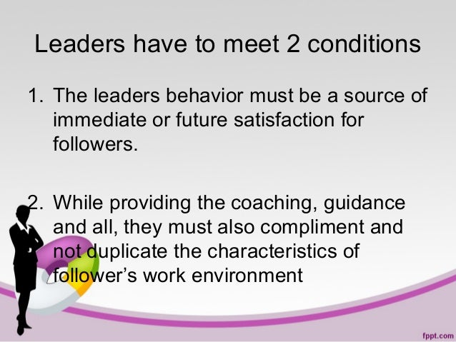 Leaders have to meet 2 conditions 1. The leaders behavior must be a source of immediate or future satisfaction for followe...