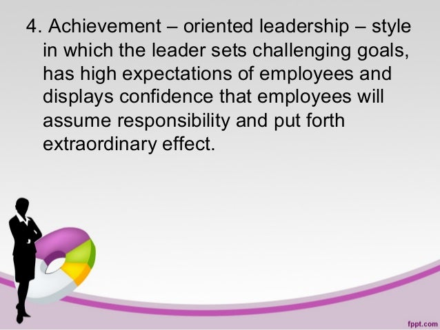 4. Achievement – oriented leadership – style in which the leader sets challenging goals, has high expectations of employee...