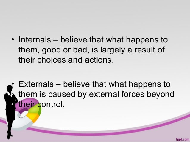 • Internals – believe that what happens to them, good or bad, is largely a result of their choices and actions. • External...