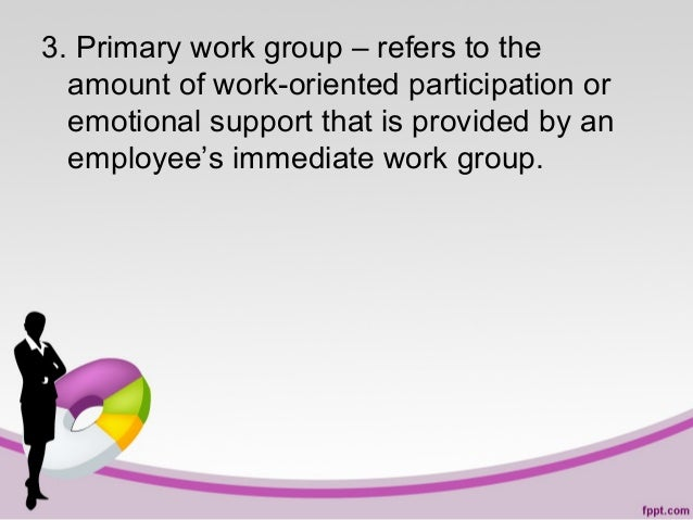 3. Primary work group – refers to the amount of work-oriented participation or emotional support that is provided by an em...
