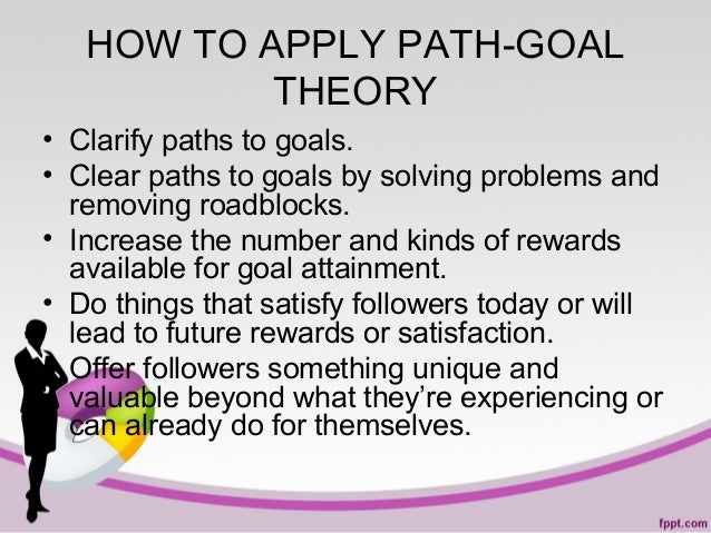 HOW TO APPLY PATH-GOAL THEORY • Clarify paths to goals. • Clear paths to goals by solving problems and removing roadblocks...