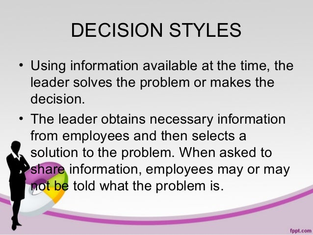 DECISION STYLES • Using information available at the time, the leader solves the problem or makes the decision. • The lead...