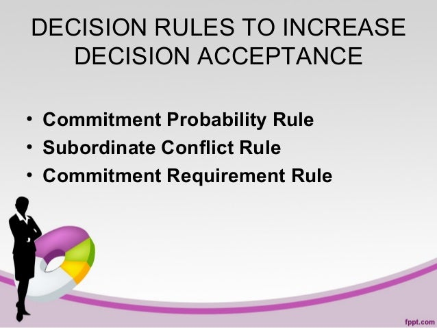 DECISION RULES TO INCREASE DECISION ACCEPTANCE • Commitment Probability Rule • Subordinate Conflict Rule • Commitment Requ...