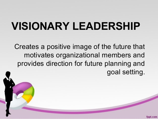 VISIONARY LEADERSHIP Creates a positive image of the future that motivates organizational members and provides direction f...