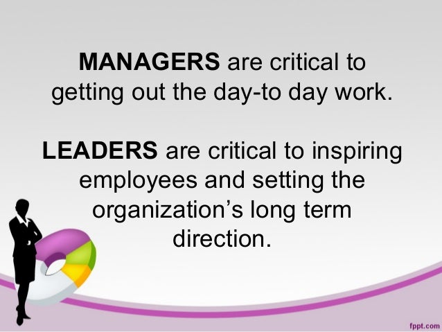 MANAGERS are critical to getting out the day-to day work. LEADERS are critical to inspiring employees and setting the orga...