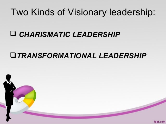 Two Kinds of Visionary leadership:  CHARISMATIC LEADERSHIP TRANSFORMATIONAL LEADERSHIP