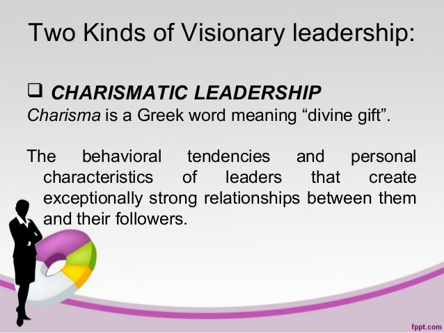 """Two Kinds of Visionary leadership:  CHARISMATIC LEADERSHIP Charisma is a Greek word meaning """"divine gift"""". The behavioral..."""
