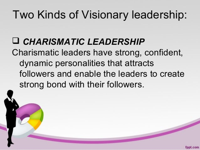 Two Kinds of Visionary leadership:  CHARISMATIC LEADERSHIP Charismatic leaders have strong, confident, dynamic personalit...