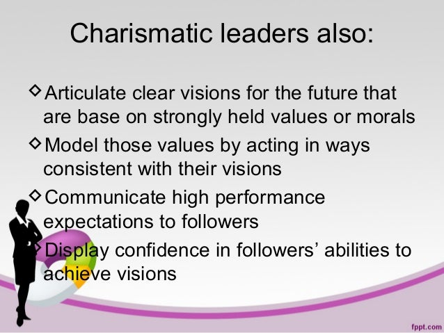 Charismatic leaders also: Articulate clear visions for the future that are base on strongly held values or morals Model ...