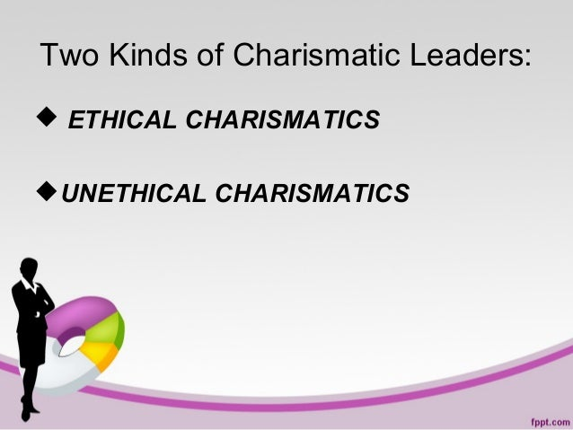 Two Kinds of Charismatic Leaders:  ETHICAL CHARISMATICS UNETHICAL CHARISMATICS