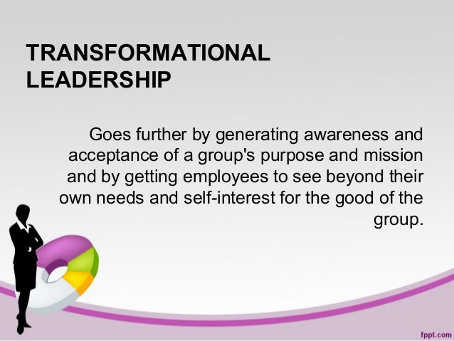 TRANSFORMATIONAL LEADERSHIP Goes further by generating awareness and acceptance of a group's purpose and mission and by ge...