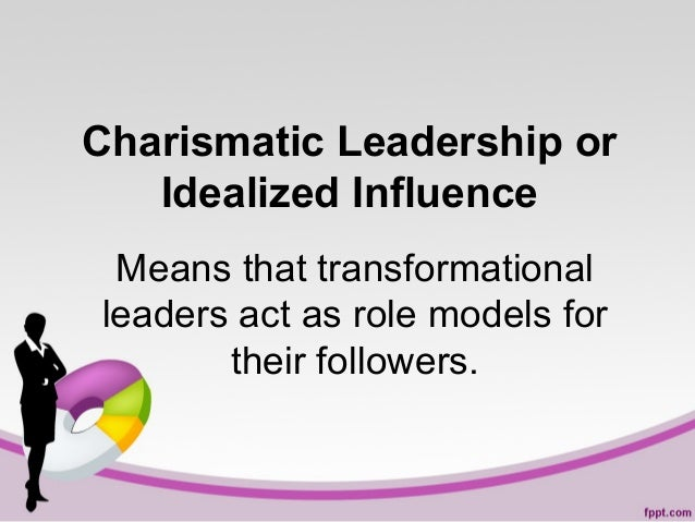 Charismatic Leadership or Idealized Influence Means that transformational leaders act as role models for their followers.