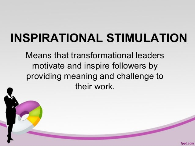INSPIRATIONAL STIMULATION Means that transformational leaders motivate and inspire followers by providing meaning and chal...